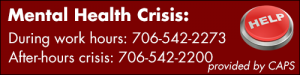 Mental Health Crisis: During work hours: 706-542-2273, After-hours crisis: 706-542-2200. Provided by CAPS