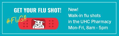 Get your flu shot! New - Walk-in flu shots in the UHC Pharmacy, Mon-Fri, 8am-5pm
